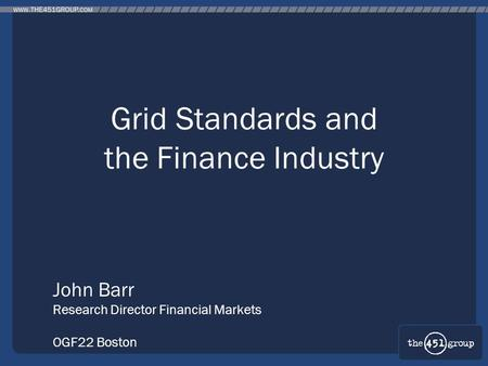 Grid Standards and the Finance Industry John Barr Research Director Financial Markets OGF22 Boston.