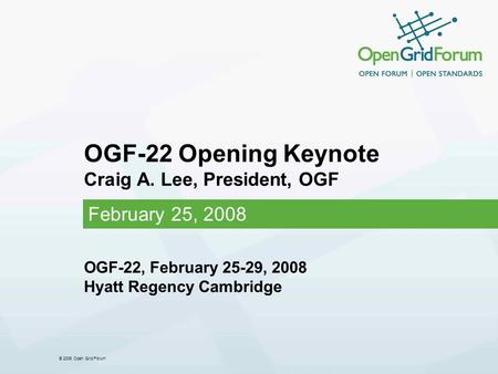 © 2006 Open Grid Forum OGF-22 Opening Keynote Craig A. Lee, President, OGF February 25, 2008 OGF-22, February 25-29, 2008 Hyatt Regency Cambridge.