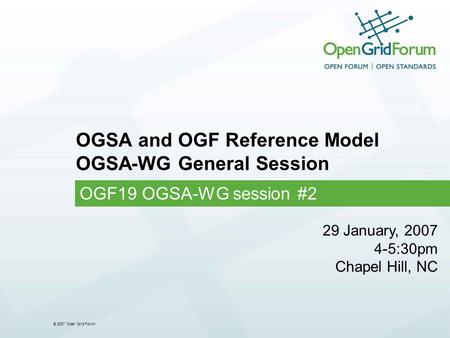 © 2007 Open Grid Forum OGSA and OGF Reference Model OGSA-WG General Session OGF19 OGSA-WG session #2 29 January, 2007 4-5:30pm Chapel Hill, NC.
