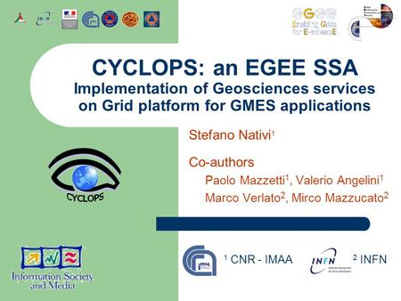 Stefano Nativi 1 Co-authors Paolo Mazzetti 1, Valerio Angelini 1 Marco Verlato 2, Mirco Mazzucato 2 CYCLOPS: an EGEE SSA Implementation of Geosciences.