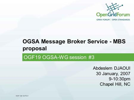 © 2007 Open Grid Forum OGSA Message Broker Service - MBS proposal OGF19 OGSA-WG session #3 Abdeslem DJAOUI 30 January, 2007 9-10:30pm Chapel Hill, NC.