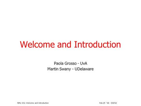 Feb.25 08 - OGF22NML-WG: Welcome and Introduction Welcome and Introduction Paola Grosso - UvA Martin Swany - UDelaware.