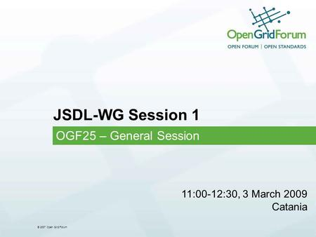 © 2007 Open Grid Forum JSDL-WG Session 1 OGF25 – General Session 11:00-12:30, 3 March 2009 Catania.