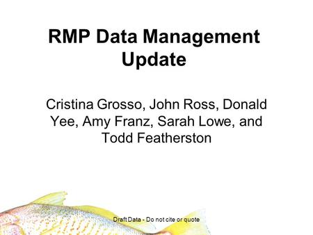 Draft Data - Do not cite or quote RMP Data Management Update Cristina Grosso, John Ross, Donald Yee, Amy Franz, Sarah Lowe, and Todd Featherston.