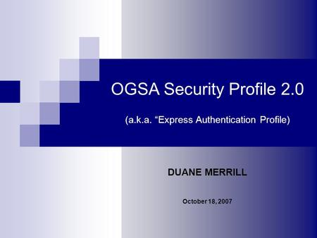 OGSA Security Profile 2.0 (a.k.a. Express Authentication Profile) DUANE MERRILL October 18, 2007.