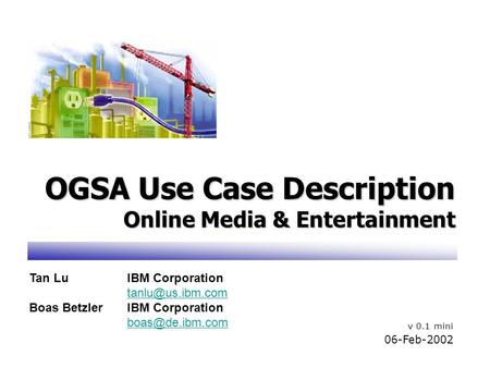 OGSA Use Case Description Online Media & Entertainment v 0.1 mini 06-Feb-2002 Tan LuIBM Corporation Boas BetzlerIBM Corporation