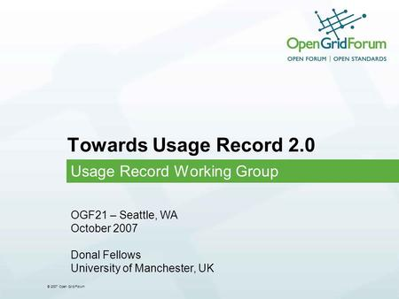 © 2007 Open Grid Forum Towards Usage Record 2.0 Usage Record Working Group OGF21 – Seattle, WA October 2007 Donal Fellows University of Manchester, UK.
