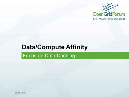 © 2007 Open Grid Forum Data/Compute Affinity Focus on Data Caching.