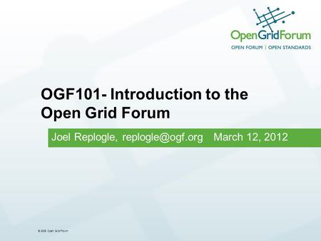 © 2006 Open Grid Forum Joel Replogle, March 12, 2012 OGF101- Introduction to the Open Grid Forum.