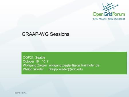 © 2007 Open Grid Forum OGF21, Seattle October 16 Wolfgang Philipp GRAAP-WG Sessions.