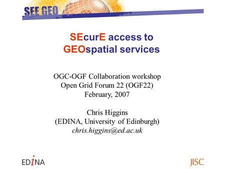 SEcurE access to GEOspatial services OGC-OGF Collaboration workshop Open Grid Forum 22 (OGF22) February, 2007 Chris Higgins (EDINA, University of Edinburgh)