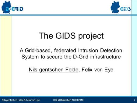 1 Nils gentschen Felde & Felix von EyeOGF28 München, 16.03.2010 The GIDS project A Grid-based, federated Intrusion Detection System to secure the D-Grid.