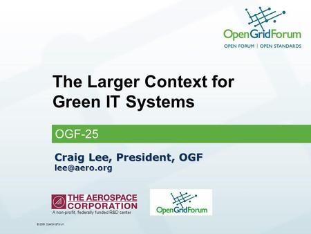 © 2006 OpenGridForum Craig Lee, President, OGF The Larger Context for Green IT Systems OGF-25 A non-profit, federally funded R&D center.