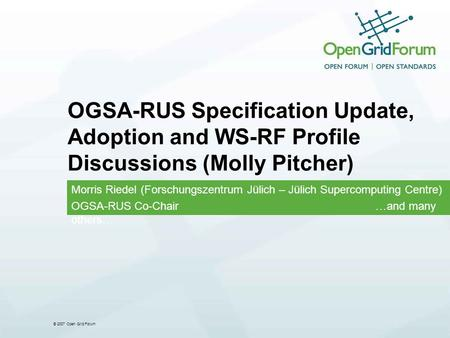 © 2007 Open Grid Forum OGSA-RUS Specification Update, Adoption and WS-RF Profile Discussions (Molly Pitcher) Morris Riedel (Forschungszentrum Jülich –