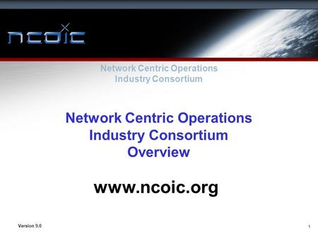 1 Network Centric Operations Industry Consortium Overview Network Centric Operations Industry Consortium Version 9.0 www.ncoic.org.