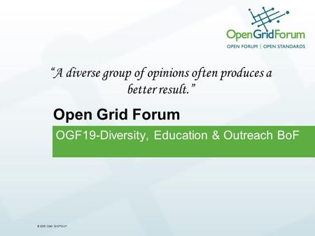 © 2006 Open Grid Forum OGF19-Diversity, Education & Outreach BoF Open Grid Forum A diverse group of opinions often produces a better result.