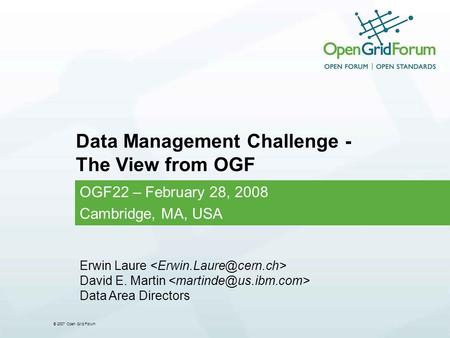 © 2007 Open Grid Forum Data Management Challenge - The View from OGF OGF22 – February 28, 2008 Cambridge, MA, USA Erwin Laure David E. Martin Data Area.