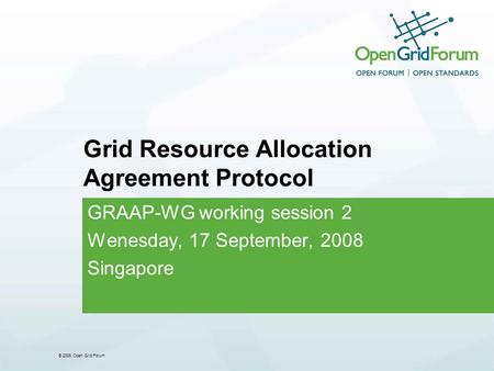 © 2006 Open Grid Forum Grid Resource Allocation Agreement Protocol GRAAP-WG working session 2 Wenesday, 17 September, 2008 Singapore.