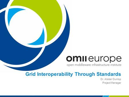 Grid Interoperability Through Standards Dr. Alistair Dunlop Project Manager.