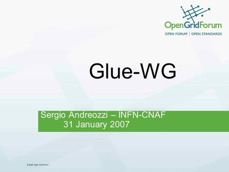 © 2006 Open Grid Forum Glue-WG Sergio Andreozzi – INFN-CNAF 31 January 2007.