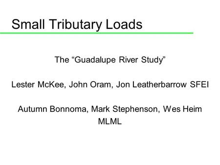 Small Tributary Loads The Guadalupe River Study Lester McKee, John Oram, Jon Leatherbarrow SFEI Autumn Bonnoma, Mark Stephenson, Wes Heim MLML.