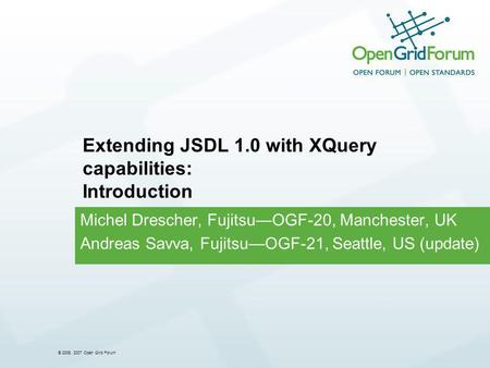 © 2006, 2007 Open Grid Forum Michel Drescher, FujitsuOGF-20, Manchester, UK Andreas Savva, FujitsuOGF-21, Seattle, US (update) Extending JSDL 1.0 with.