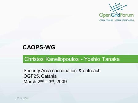 © 2007 Open Grid Forum CAOPS-WG Christos Kanellopoulos - Yoshio Tanaka Security Area coordination & outreach OGF25, Catania March 2 nd – 3 rd, 2009.
