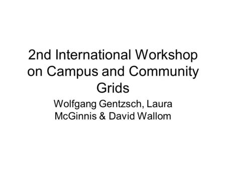 2nd International Workshop on Campus and Community Grids Wolfgang Gentzsch, Laura McGinnis & David Wallom.