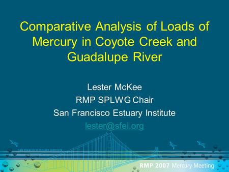 Comparative Analysis of Loads of Mercury in Coyote Creek and Guadalupe River Lester McKee RMP SPLWG Chair San Francisco Estuary Institute