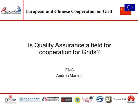 European and Chinese Cooperation on Grid Is Quality Assurance a field for cooperation for Grids? ENG Andrea Manieri.