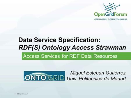 © 2006 Open Grid Forum Data Service Specification: RDF(S) Ontology Access Strawman Access Services for RDF Data Resources Miguel Esteban Gutiérrez Univ.