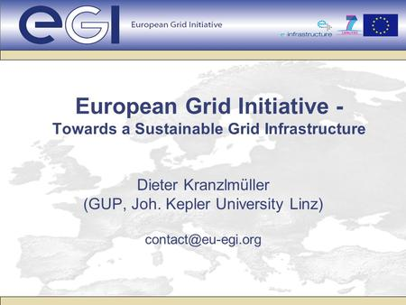 European Grid Initiative - Towards a Sustainable Grid Infrastructure Dieter Kranzlmüller (GUP, Joh. Kepler University Linz)