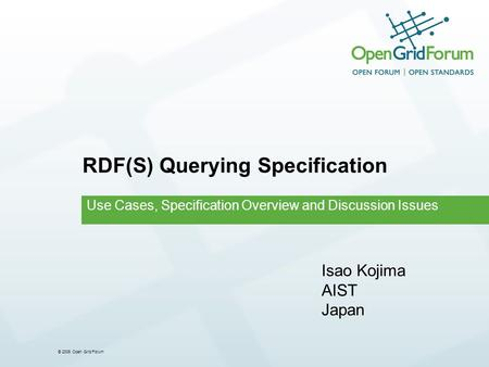 © 2006 Open Grid Forum RDF(S) Querying Specification Use Cases, Specification Overview and Discussion Issues Isao Kojima AIST Japan.
