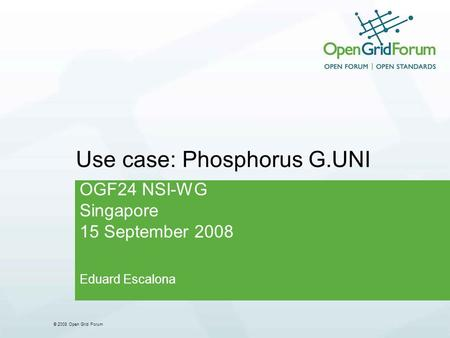 © 2008 Open Grid Forum Use case: Phosphorus G.UNI OGF24 NSI-WG Singapore 15 September 2008 Eduard Escalona.