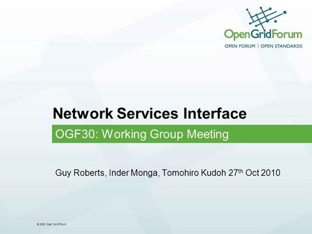© 2006 Open Grid Forum Network Services Interface OGF30: Working Group Meeting Guy Roberts, Inder Monga, Tomohiro Kudoh 27 th Oct 2010.