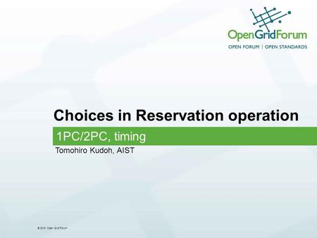© 2010 Open Grid Forum Choices in Reservation operation 1PC/2PC, timing Tomohiro Kudoh, AIST.