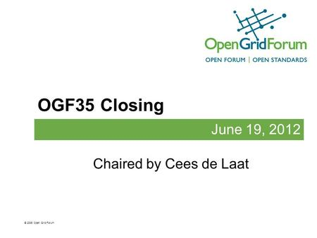 OGF35 Closing June 19, 2012 © 2006 Open Grid Forum Chaired by Cees de Laat.