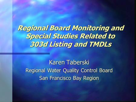 Regional Board Monitoring and Special Studies Related to 303d Listing and TMDLs Karen Taberski Regional Water Quality Control Board San Francisco Bay Region.