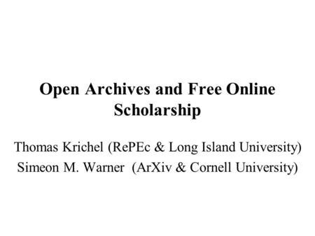 Open Archives and Free Online Scholarship Thomas Krichel (RePEc & Long Island University) Simeon M. Warner (ArXiv & Cornell University)