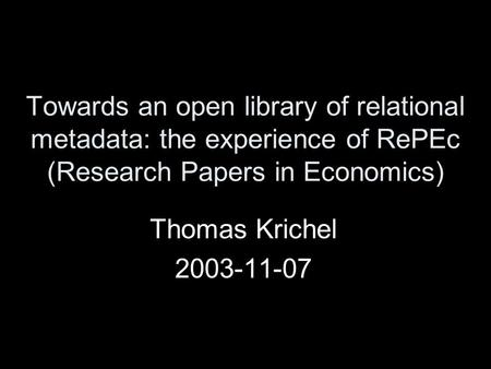 Towards an open library of relational metadata: the experience of RePEc (Research Papers in Economics) Thomas Krichel 2003-11-07.
