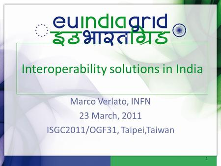 Marco Verlato, INFN 23 March, 2011 ISGC2011/OGF31, Taipei,Taiwan Interoperability solutions in India 1.