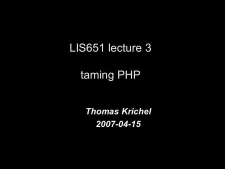 LIS651 lecture 3 taming PHP Thomas Krichel 2007-04-15.