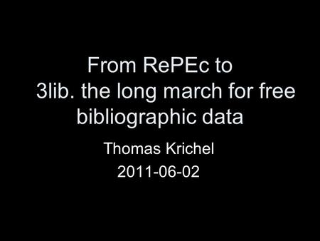 From RePEc to 3lib. the long march for free bibliographic data Thomas Krichel 2011-06-02.