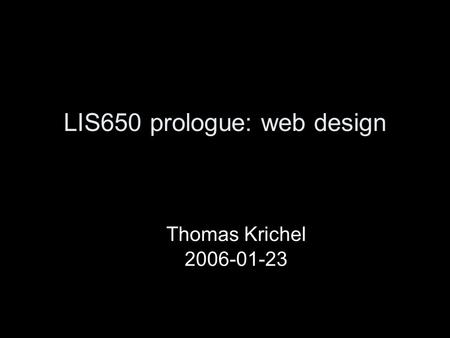 LIS650 prologue: web design Thomas Krichel 2006-01-23.