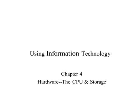 Using Information Technology Chapter 4 Hardware--The CPU & Storage.