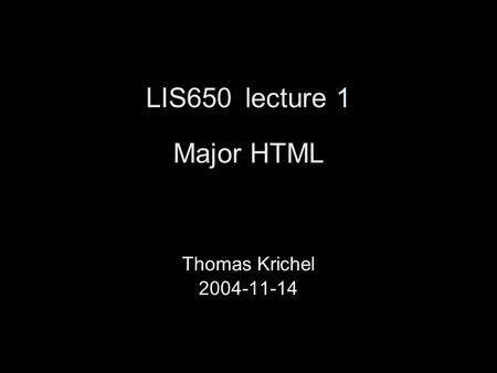 LIS650lecture 1 Major HTML Thomas Krichel 2004-11-14.
