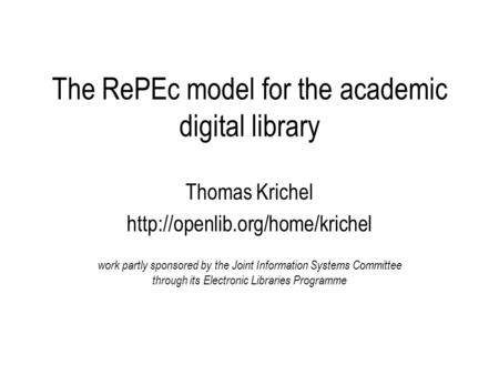 The RePEc model for the academic digital library Thomas Krichel  work partly sponsored by the Joint Information Systems.