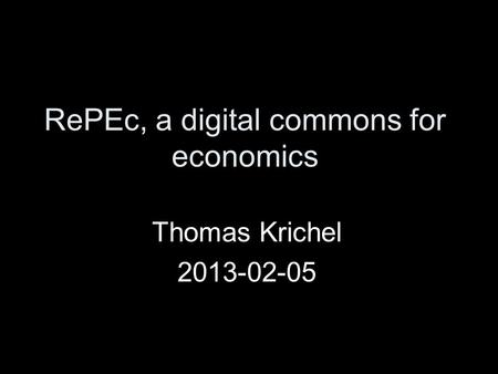 RePEc, a digital commons for economics Thomas Krichel 2013-02-05.