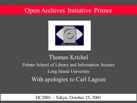 Open Archives Initiative Primer DC2001 – Tokyo, October 25, 2001 Thomas Krichel Palmer School of Library and Information Science Long Island University.