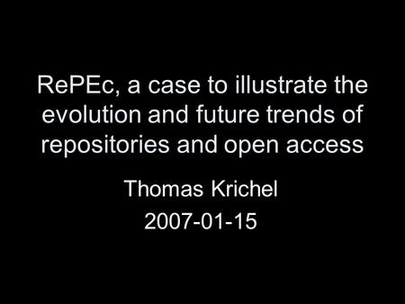 RePEc, a case to illustrate the evolution and future trends of repositories and open access Thomas Krichel 2007-01-15.
